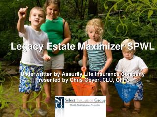 Legacy  Estate Maximizer SPWL Underwritten by Assurity Life Insurance Company Presented by Chris Geyer, CLU, ChFC