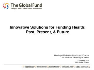 Meeting of Ministers of Health and Finance o n Domestic Financing for Health 12 November 2013 Addis Ababa, Ethiopia