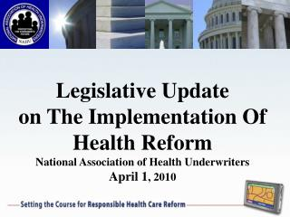 Legislative Update on The Implementation Of Health Reform National Association of Health Underwriters April 1 , 2010