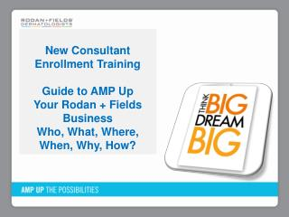 New Consultant Enrollment Training Guide  to AMP Up Your  Rodan  + Fields Business Who, What, Where, When, Why, How?