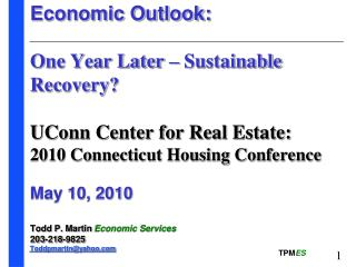 Economic Outlook:  One Year Later – Sustainable Recovery?  UConn Center for Real Estate:  2010 Connecticut Housing Conf