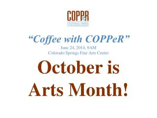 """Coffee with COPPeR"" June 24, 2014, 9AM Colorado Springs Fine Arts Center October is  Arts Month!"