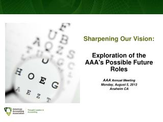 Sharpening Our Vision:  Exploration  of the AAA's Possible Future  Roles AAA  Annual Meeting Monday, August 5, 2013 Ana