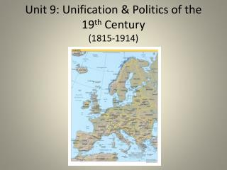 Unit 9: Unification & Politics of the 19 th  Century (1815-1914)