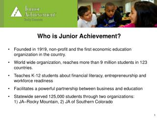 Who is Junior Achievement? Founded in 1919, non-profit and the first economic education organization in the country.