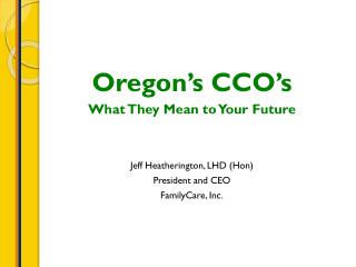 Oregon's CCO's What  T hey Mean to Your Future Jeff Heatherington, LHD (Hon) President and CEO FamilyCare, Inc.