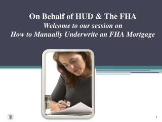On Behalf of HUD & The FHA  Welcome  to our session  on How to Manually Underwrite an FHA Mortgage