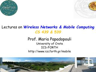 Prof. Maria Papadopouli University of Crete ICS-FORTH http://www.ics.forth.gr/mobile