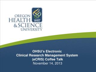 OHSU's Electronic  Clinical Research Management System  (eCRIS) Coffee Talk November 14, 2013