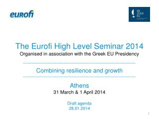 The Eurofi High Level Seminar 2014 Organised in association with the Greek EU Presidency Combining resilience and growt