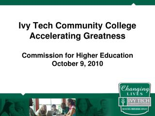 Ivy Tech Community College Accelerating Greatness Commission for Higher Education October 9, 2010