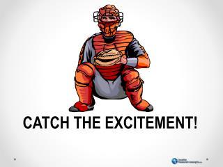 CATCH THE EXCITEMENT!