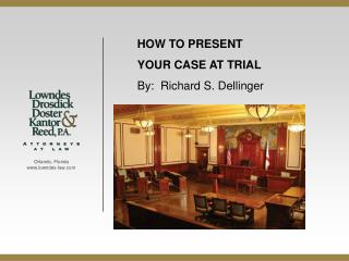 HOW TO PRESENT  YOUR  CASE AT  TRIAL By:  Richard S. Dellinger