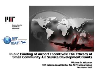 Public Funding of Airport Incentives: The Efficacy of Small Community Air Service Development Grants Michael D. Wittman