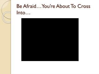 Be Afraid…You're About To Cross Into…