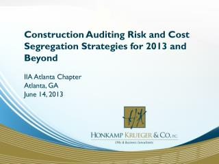 Construction Auditing Risk and Cost Segregation Strategies for 2013 and Beyond IIA  Atlanta Chapter  Atlanta, GA June 1