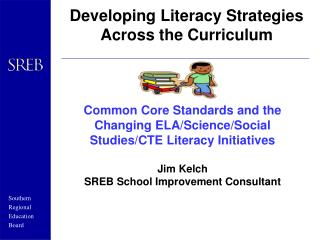 Common Core Standards and the Changing ELA/Science/Social Studies/CTE Literacy Initiatives Jim Kelch SREB School Improv