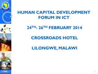 Human Capital Development  Forum in ICT �24 th - 26 th  February 2014 crossroads hotel  Lilongwe, Malawi