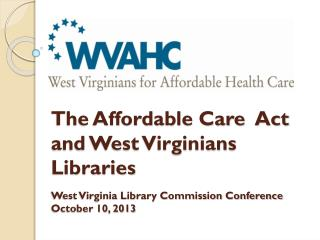 The Affordable Care  Act  and West Virginians Libraries West Virginia Library Commission Conference  October 10, 2013