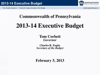 Commonwealth of Pennsylvania  2013-14  Executive Budget Tom Corbett Governor Charles B. Zogby Secretary of the Budget F