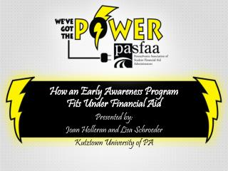 How an Early Awareness Program Fits Under Financial Aid Presented by: Joan Holleran and Lisa Schroeder Kutztown Univers