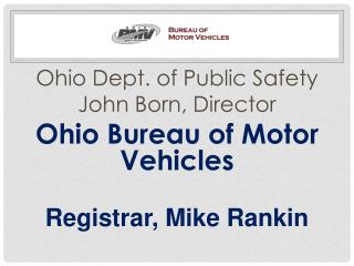 Ohio Dept. of Public Safety John Born, Director Ohio Bureau of Motor Vehicles Registrar, Mike Rankin