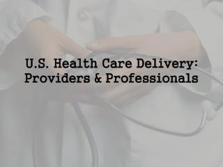U.S. Health Care Delivery: Providers & Professionals