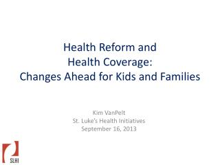 Health Reform and  Health Coverage:  Changes Ahead for Kids and Families