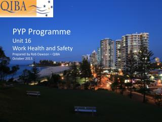 PYP Programme Unit 16 Work Health and Safety Prepared by Rob Dawson – QIBA October 2013.