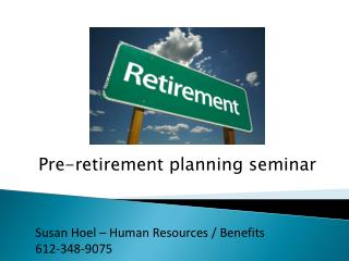 Pre-retirement planning  seminar Susan Hoel – Human Resources / Benefits 612-348-9075