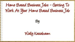 ppt 41801 Home Based Business Jobs Getting To Work At Your Home Based Business Job