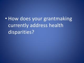 How does your  grantmaking  currently address health disparities?