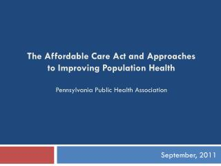The Affordable Care Act and Approaches to Improving Population Health Pennsylvania Public Health Association