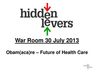 War Room 30 July 2013 Obam( aca )re – Future of Health Care