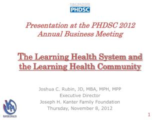 Presentation at the PHDSC 2012 Annual Business Meeting T he Learning Health System and the Learning Health Community