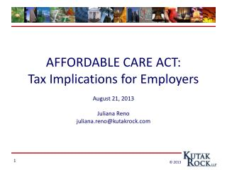 AFFORDABLE CARE ACT: Tax Implications for  Employers August 21, 2013  Juliana  Reno juliana.reno@kutakrock.com