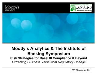 Moody's Analytics & The Institute of Banking Symposium Risk Strategies for Basel III Compliance & Beyond Extracting Bus