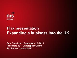 I Tax  presentation Expanding a business into the UK San  Francisco  – September 19, 2013 Presented by –  Christopher