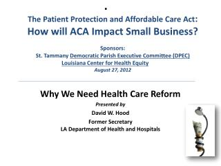 Why We Need Health Care Reform Presented by David W. Hood Former Secretary LA Department of Health and Hospitals