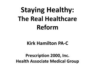 Staying Healthy: The Real Healthcare Reform Kirk Hamilton PA-C Prescription 2000, Inc. Health Associate Medical Group