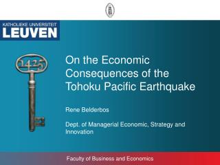 On the Economic Consequences of the Tohoku Pacific Earthquake Rene Belderbos Dept. of Managerial Economic, Strategy and