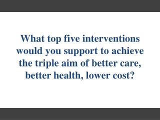 What top five i nterventions would you support to  achieve the triple aim of better care, better health, lower cost?
