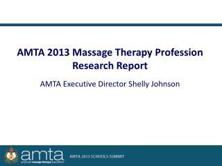 AMTA 2013 Massage Therapy Profession Research Report AMTA Executive Director Shelly Johnson