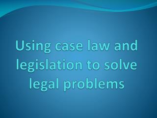 Using case law and legislation to solve legal problems