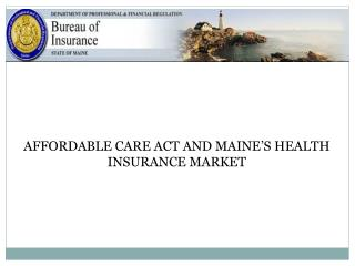 AFFORDABLE CARE ACT AND MAINE�S HEALTH INSURANCE MARKET
