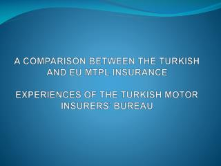 A COMPARISON BETWEEN THE TURKISH AND EU MTPL INSURANCE EXPERIENCES OF THE TURKISH MOTOR INSURERS' BUREAU