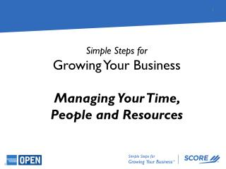 Simple Steps for Growing Your Business Managing Your Time,  People and Resources