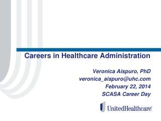 Careers in Healthcare Administration Veronica  Aispuro , PhD veronica_aispuro@uhc.com February 22, 2014 SCASA Career Da