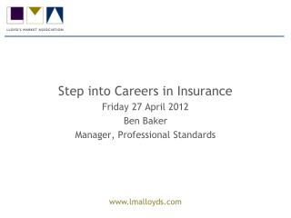 Step into Careers in Insurance Friday 27 April 2012 Ben Baker Manager, Professional Standards