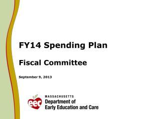 FY14 Spending Plan Fiscal Committee September 9, 2013